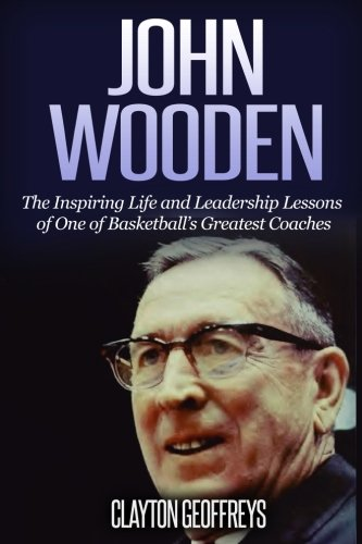 John Wooden: The Inspiring Life and Leadership Lessons of One of Basketball's Greatest Coaches (Basketball Biography & Leadership Books)