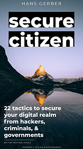 Secure Citizen: 22 Tactics to Secure Your Digital Realm From Hackers, Cybercriminals, & Governments by [Gerber, Hans]