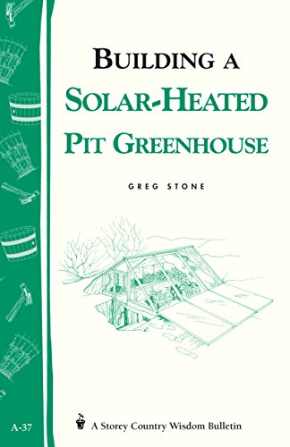 Building a Solar-Heated Pit Greenhouse: Storey's Country Wisdom Bulletin A-37 by [Stone, Greg]