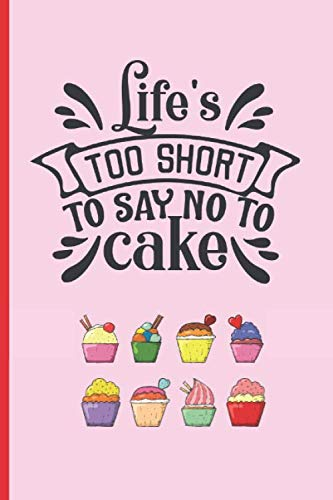 LIFE´S TOO SHORT TO SAY NO TO CAKE: 6″ X 9″ BLANK LINED NOTEBOOK. 120 Pgs. Notepad, CAKE Journal, Intimate Diary, Recipe Book.
