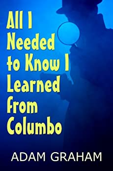 All I Needed to Know I Learned From Columbo (Life Lessons from Great Detectives Book 1) by [Graham, Adam]