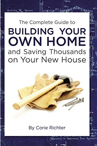 The Complete Guide to Building Your Own Home and Saving Thousands on Your New House (Being A General Contractor For Your Own Home)