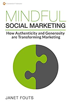 Mindful Social Marketing: How Authenticity and Generosity are Transforming Marketing by [Fouts, Janet]