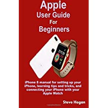 Apple  User Guide  For Beginners: iPhone 8 manual for setting up your iPhone, learning tips and tricks, and connecting your iPhone with your Apple Watch
