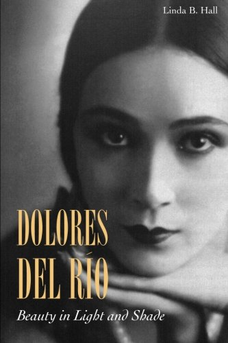 Dolores del Río: Beauty in Light and Shade Linda B. Hall