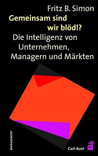 Gemeinsam sind wir blöd!?: Die Intelligenz von Unternehmen, Managern und Märkten Gebundenes Buch – 1. Mai 2013 Fritz. B. Simon Managern und Märkten Carl-Auer Verlag GmbH 3896704362