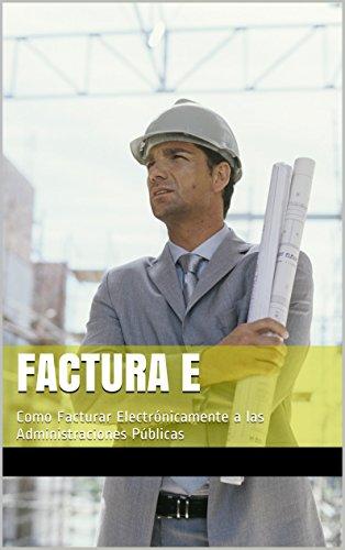 Descargar Libro Factura E: Como Facturar Electrónicamente A Las Administraciones Públicas Mario Perez Villeda