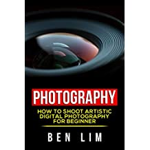 Photography: How To Shoot Artistic Digital Photography For Beginner (Art Of Photography, Mobile Photography, Landscape Photography, Portrait Photography , Street Photography, Basic of Photography,)