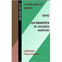 Itinéraire du héros dans Un Prophète (2009) de Jacques Audiard: collection Focus Cinéma (French Edition)