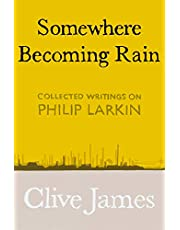 Somewhere Becoming Rain: Collected Writings on Philip Larkin