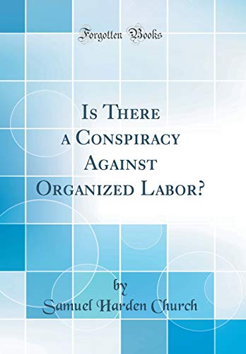 Is There a Conspiracy Against Organized Labor? (Classic Reprint)