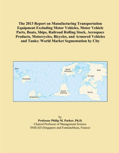 - The 2013 Report on Manufacturing Transportation Equipment Excluding Motor Vehicles, Motor Vehicle Parts, Boats, Ships, Railroad Rolling Stock, ... and Tanks: World Market Segmentation by City