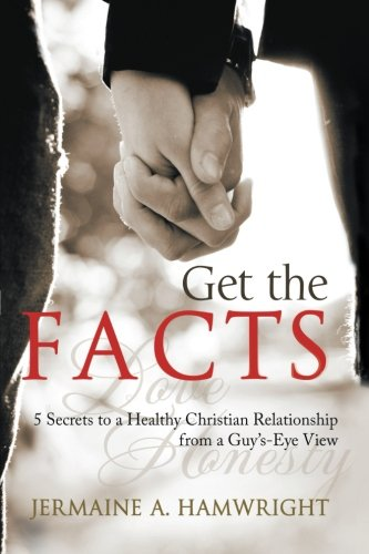 Book: Get the Facts - 5 Secrets to a Healthy Christian Relationship from a Guy's-Eye View by Jermaine A. Hamwright