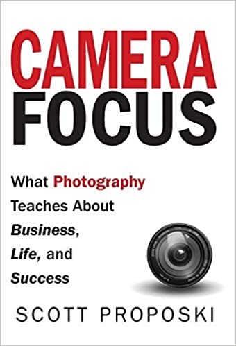 Camera Focus: What Photography Teaches About Business, Life