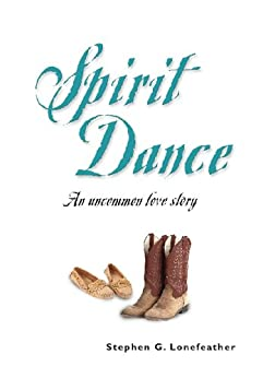 SPIRIT DANCE: An Uncommon Love Story (The Lonefeather Series Book 1) by [Lonefeather, Stephen G.]