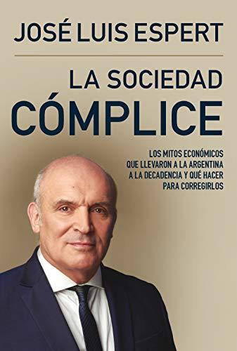 La sociedad cómplice: Los mitos económicos que llevaron a la Argentina a la decadencia y
