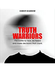 Truth Warriors: The Battle to Hear, Be Heard and Make Decisions That Count