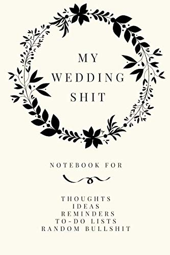 My Wedding Shit: Small Bride Journal for Notes, Thoughts, Ideas, Reminders, Lists to do, Planning, Funny Bride-to-Be or Engagement Gift