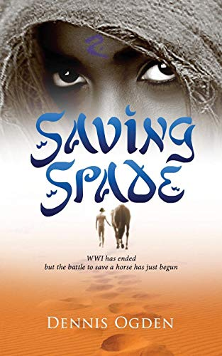 Book: Saving Spade - WWI Has Ended But the Battle to Save a Horse Has Just Begun by Dennis Ogden