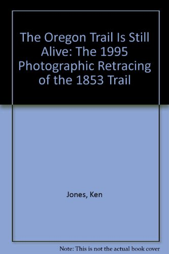 The Oregon Trail Is Still Alive: The 1995 Photographic Retracing of the 1853 Trail