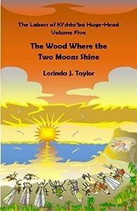 [ The Labors of KI'Shto'ba Huge-Head, Volume Five: The Wood Where the Two Moons Shine BY Taylor, Lorinda J. ( Author ) ] { Paperback } 2014