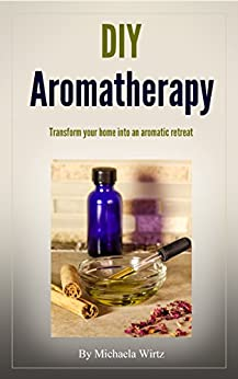 DIY Aromatherapy: Transform your home into an aromatic retreat (DIY Herbal Book 2) by [Wirtz, Michaela]