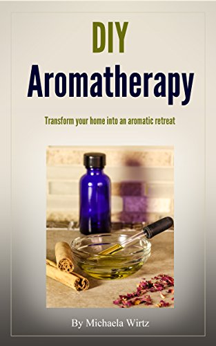 DIY Aromatherapy: Transform your home into an aromatic retreat (DIY Herbal Book 2)