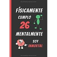 FÍSICAMENTE CUMPLO 26 MENTALMENTE SOY INMORTAL: REGALO DE CUMPLEAÑOS ORIGINAL Y DIVERTIDO. DIARIO, CUADERNO DE NOTAS…