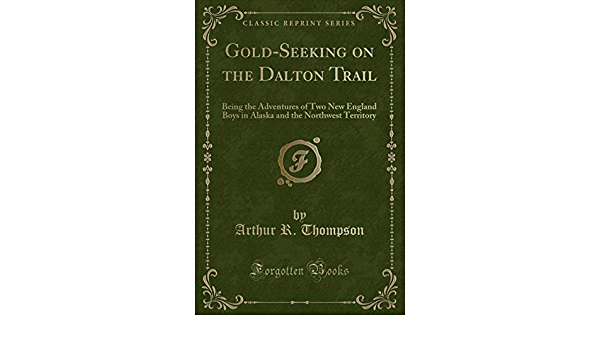 Gold Seeking On The Dalton Trail Being The Adventures Of Two New England Boys In Alaska And The Northwest Territory Classic Reprint Thompson Arthur R 9781331988984 Books