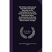The World an Educational Unit with Centralized Education as the Controlling Force; A Plea from the Poor for the Same Educational Home Environments as the Rich Enjoy, and a Plea from the Rich for Better Thought