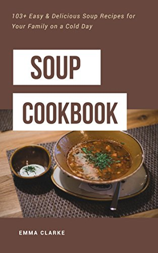 Soup Cookbook 103 Easy Delicious Soup Recipes For Your Family On