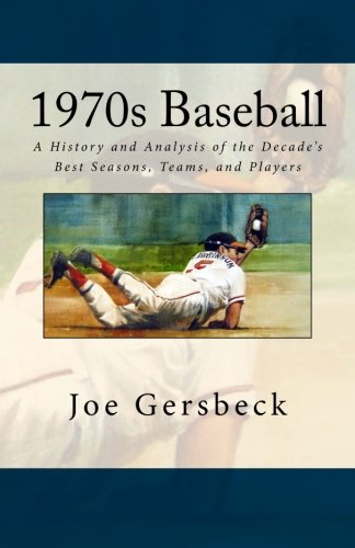 1970s Baseball: A History and Analysis of the Decade's Best Seasons, Teams, and Players
