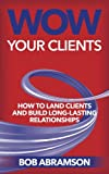 Wow Your Clients: How To Land Clients And Build Long-Term Relationships Reviews