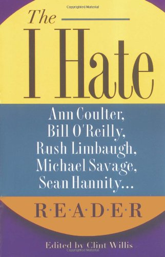 """Read Online The I Hate Ann Coulter, Bill O'Reilly, Rush Limbaugh, Michael Savage... Reader: The Hideous Truth About America's Ugliest Conservatives (""""I Hate"""" Series, The) pdf"""