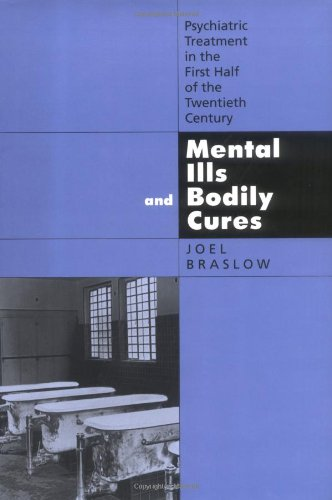 Mental Ills and Bodily Cures: Psychiatric Treatment in the First Half of the Twentieth Century (Medicine and Society)