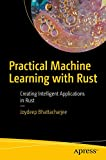Practical Machine Learning with Rust: Creating Intelligent Applications in Rust