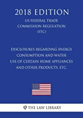 Disclosures Regarding Energy Consumption and Water Use of Certain Home Appliances and Other Products, etc. (US Federal Trade Commission Regulation) (FTC) (2018 Edition) The Law Library presents the complete text of the Disclosures Regarding Energy Co...