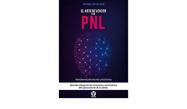 El Arte de Vender Con PNL - Una Guía Práctica que te ayudará a aumentar tus ventas - (Marketing y Ventas): Aprende a despertar las emociones y sentimientos ...