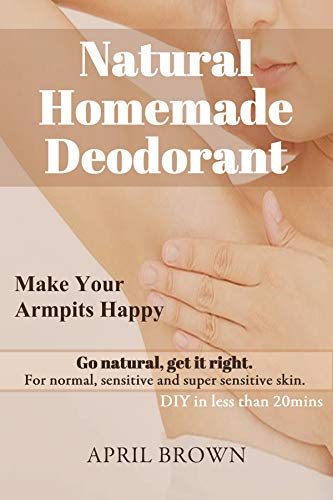 NATURAL HOMEMADE DEODORANT Make your armpit happy Go Natural Get it Right For normal, sensitive and super-sensitive skin DIY in less than 20 mins By April Brown (The Best Deodorant For Sweaty Armpits)