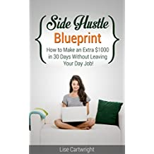 Side Hustle Blueprint: How to Make an Extra $1000 in 30 Days Without Leaving Your Day Job! ((SHB Series))