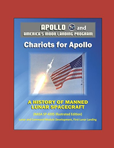 Apollo and America's Moon Landing Program - Chariots for Apollo: A History of Manned Lunar Spacecraft (NASA SP-4205 Illustrated Edition) - Lunar and Command Module Development, First Lunar Landing
