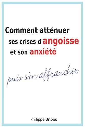 Comment atténuer ses crises d'angoisse et son anxiété puis s'en affranchir Broché – 2 janvier 2018 Philippe Brioud Independently published 1520487525