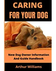 CARING FOR YOUR DOG: NEW DOG OWNER INFORMATION AND GUIDE HANDBOOK