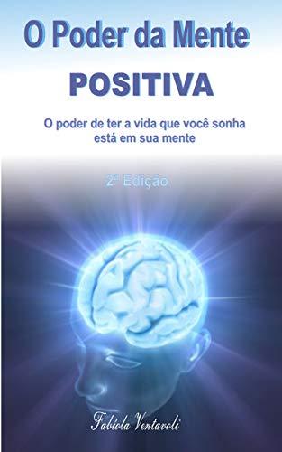 O Poder da Mente Positiva: o poder de ter a vida que você sonha está em sua mente