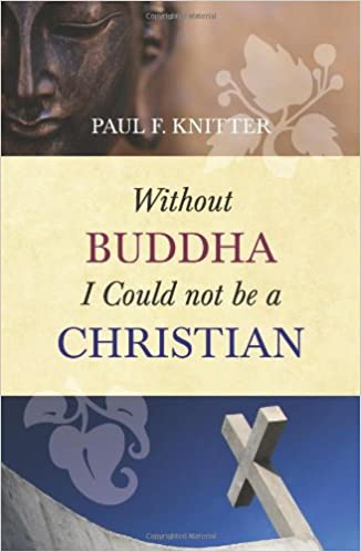 Without Buddha I could not be a Christian – By Paul F. Knitter