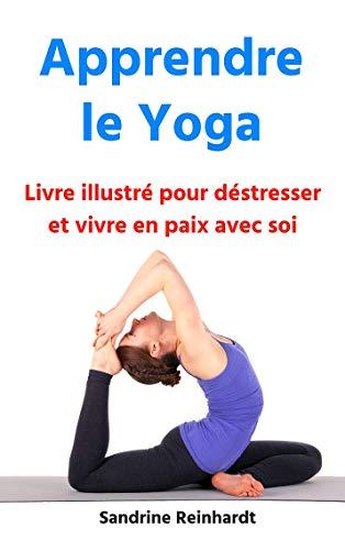 Apprendre le yoga : Livre illustré pour déstresser et vivre ...