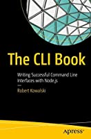 The CLI Book: Writing Successful Command Line Interfaces with Node.js Front Cover