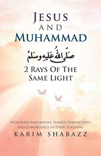 Jesus and Muhammad 2 Rays of the Same Light: Profound Similarities, Shared Perspectives, and Congruence in Their Teaching