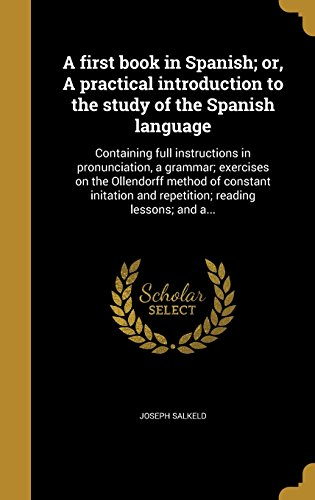 A First Book in Spanish; Or, a Practical Introduction to the Study of the Spanish Language: Containing Full Instructions in Pronunciation, a Grammar; ... Reading Lessons; And A... (Spanish Edition) [Joseph Salkeld] (Tapa Dura)
