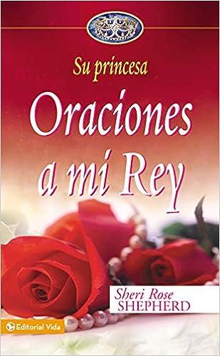 Oraciones A Mi Rey Su Princesa Serie Spanish Edition Shepherd Sheri Rose Amazon Com Books